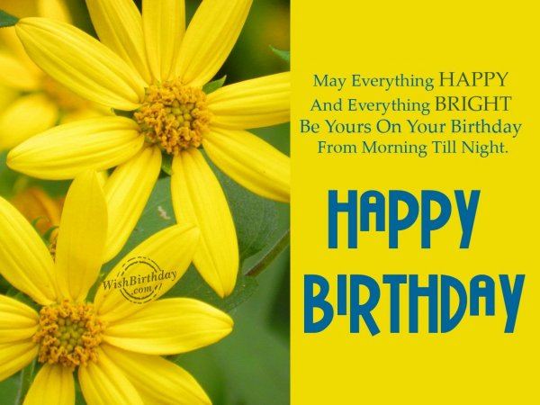 May everything  happy and bright be yours on your birthday… - WishBirthday.com