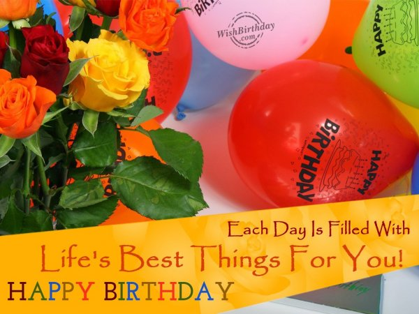 Each day is filled with life's best things for you… - WishBirthday.com