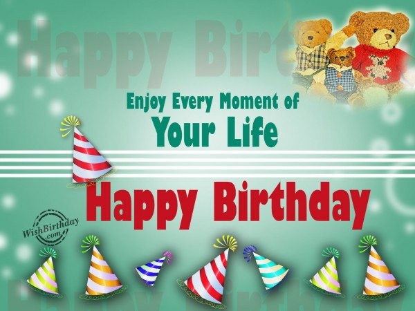 Happy Birthday,Enjoy every moment of your life - WishBirthday.com