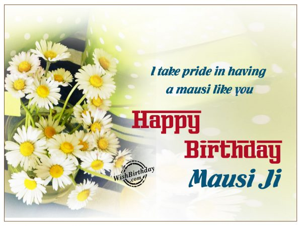I take pride in having a mausi like you,Happy Birthday mausi Ji