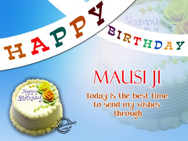 Today is the best time to send my wishes,Happy Birthday Mausi ji